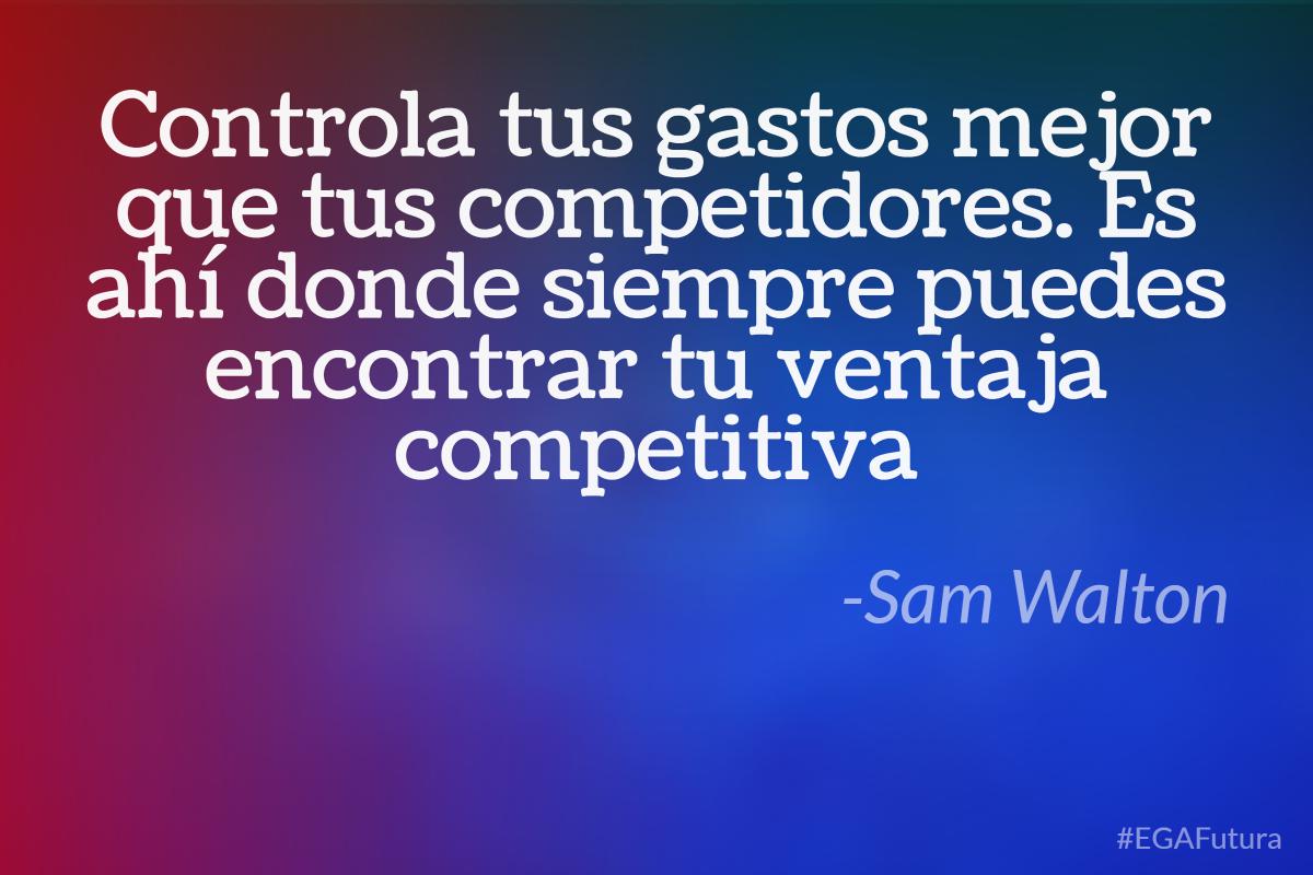 Controla tus gastos mejor que tus competidores. Es ahí donde siempre puedes encontrar tu ventaja competitiva-Sam Walton