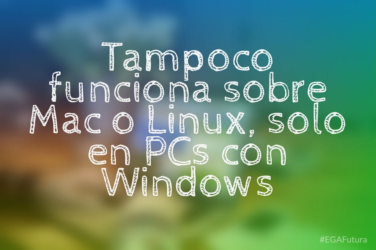 Tampoco funciona sobre Mac o Linux, solo en PCs con Windows