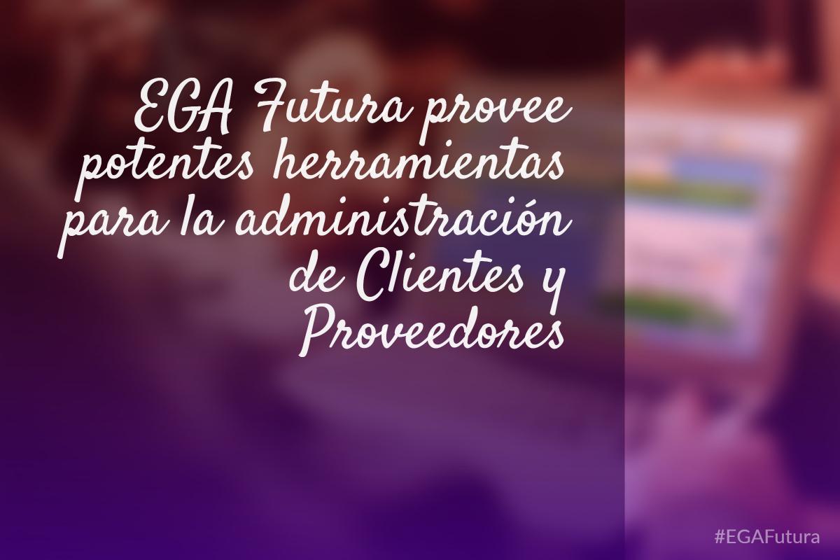 EGA Futura provee potentes herramientas para la administración de Clientes y Proveedores