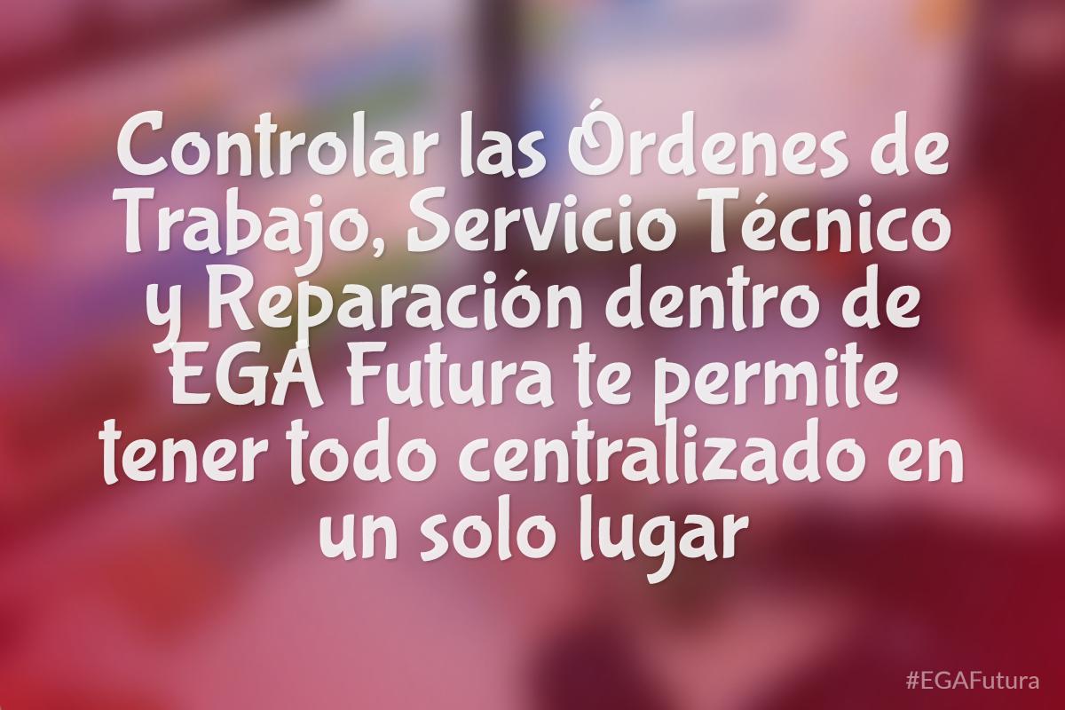 Controlar las Órdenes de Trabajo, Servicio Técnico y Reparación dentro de EGA Futura te permite tener todo centralizado en un solo lugar
