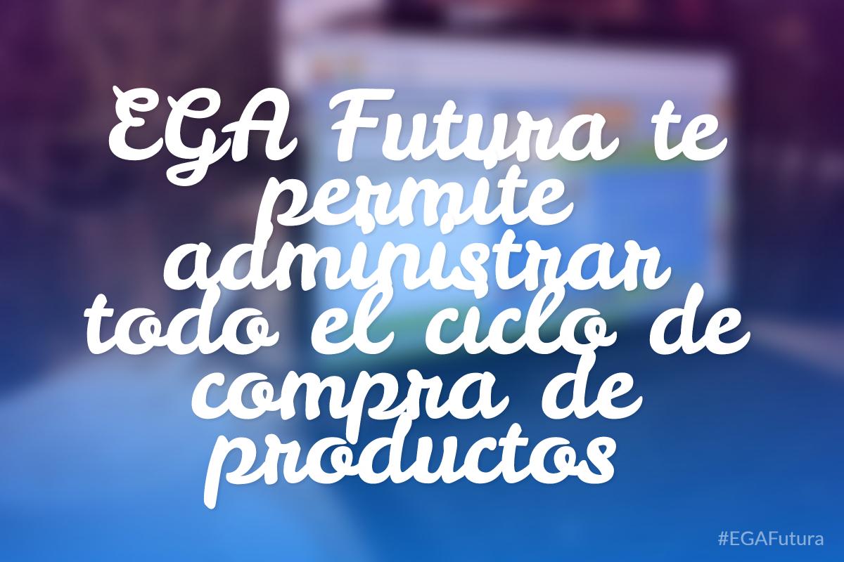 EGA Futura te permite administrar todo el ciclo de compra de productos