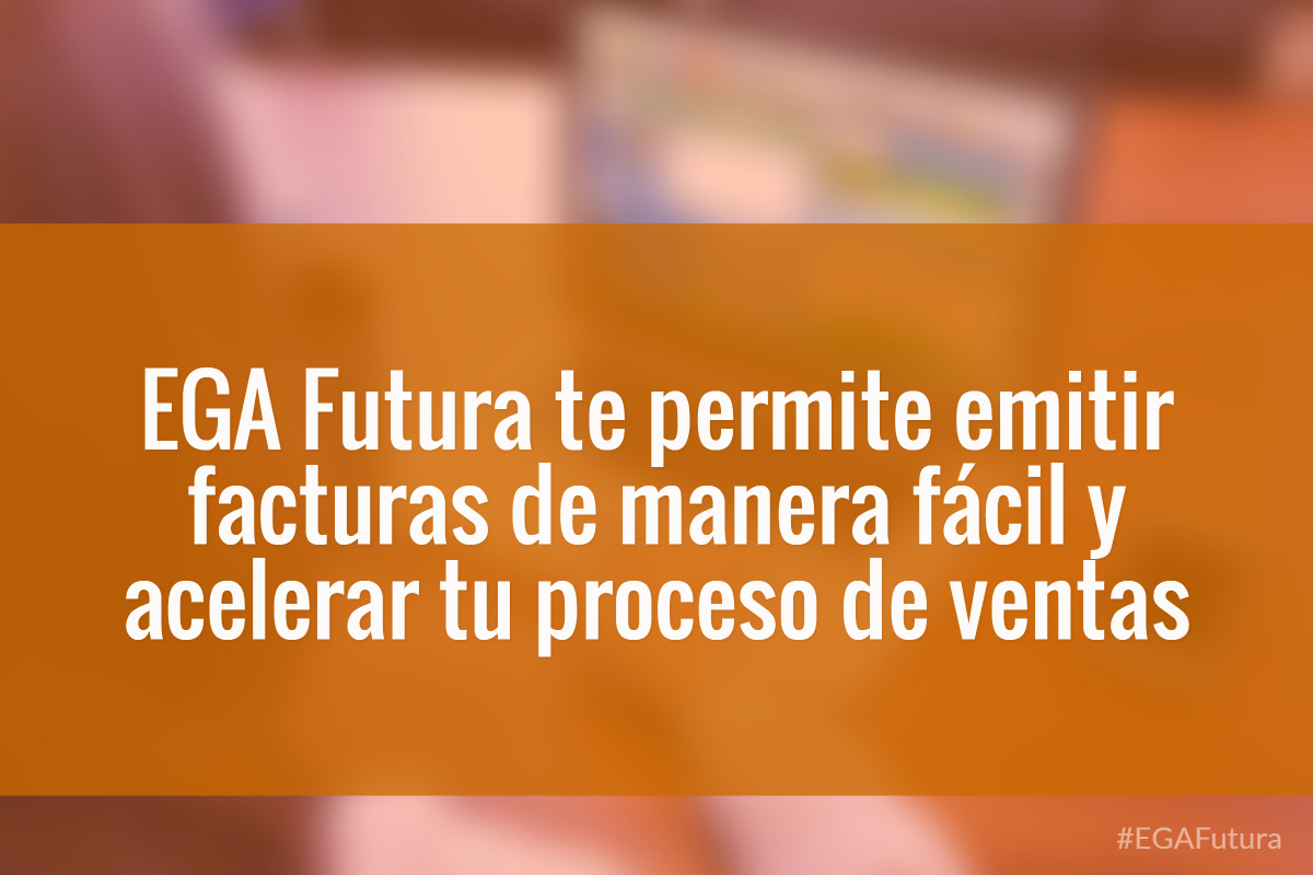 EGA Futura te permite emitir facturas de manera fácil y acelerar tu proceso de ventas