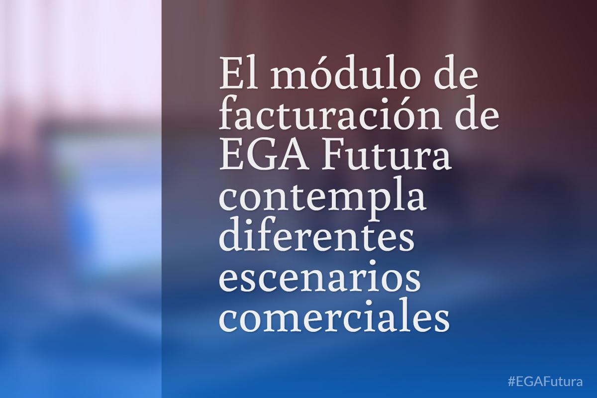 El módulo de facturación de EGA Futura contempla diferentes escenarios comerciales