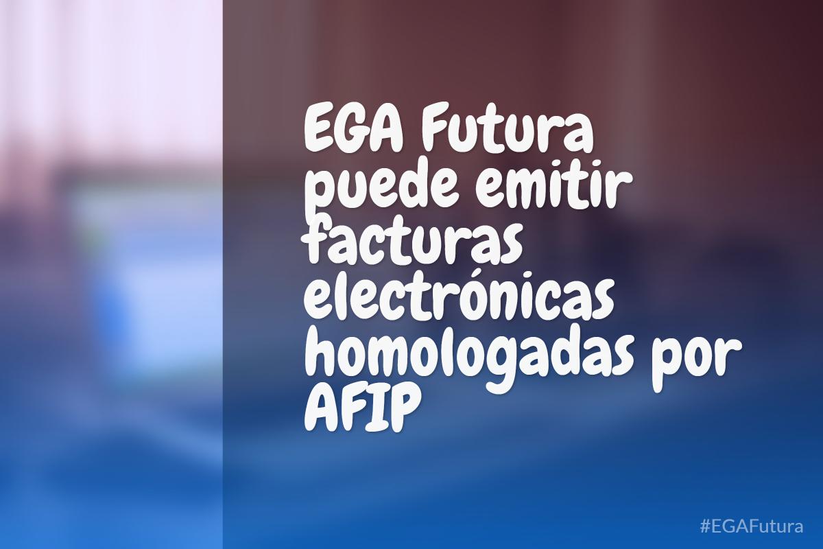 EGA Futura puede emitir facturas electrónicas homologadas por AFIP