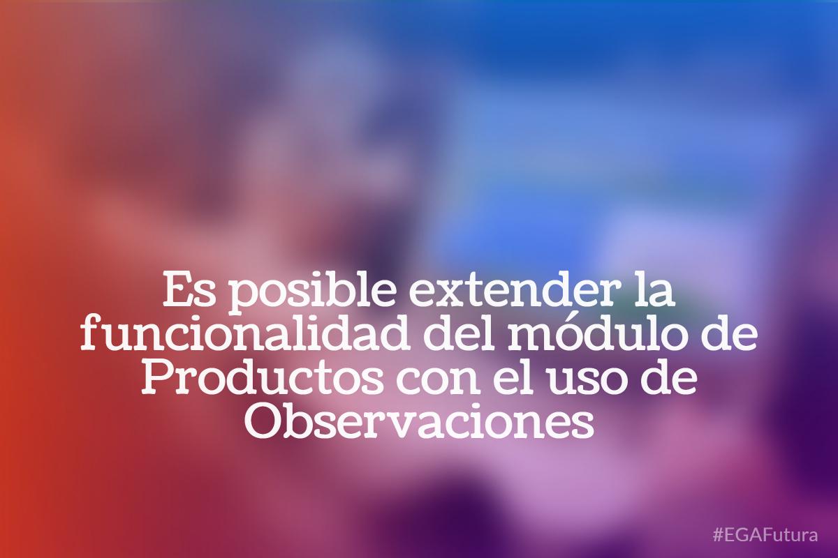 Es posible extender la funcionalidad del módulo de Productos con el uso de Observaciones