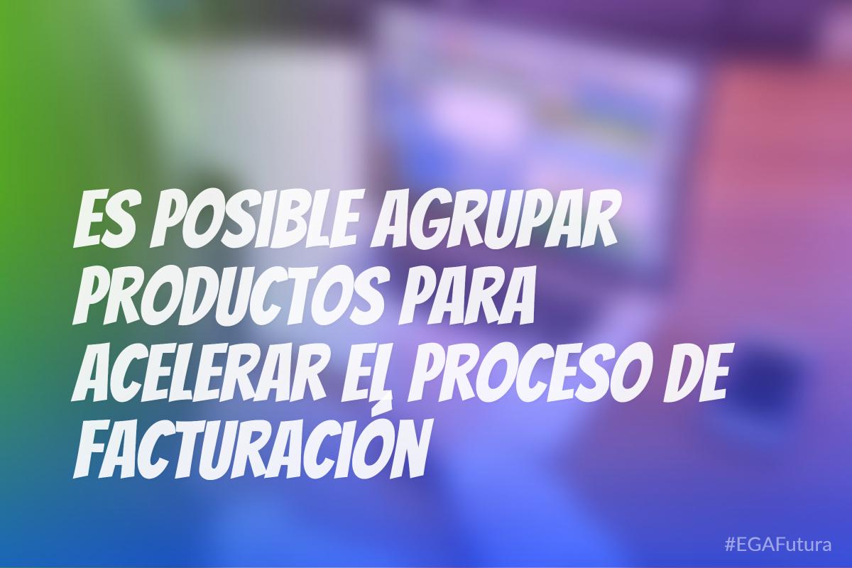 Es posible agrupar productos para acelerar el proceso de facturación