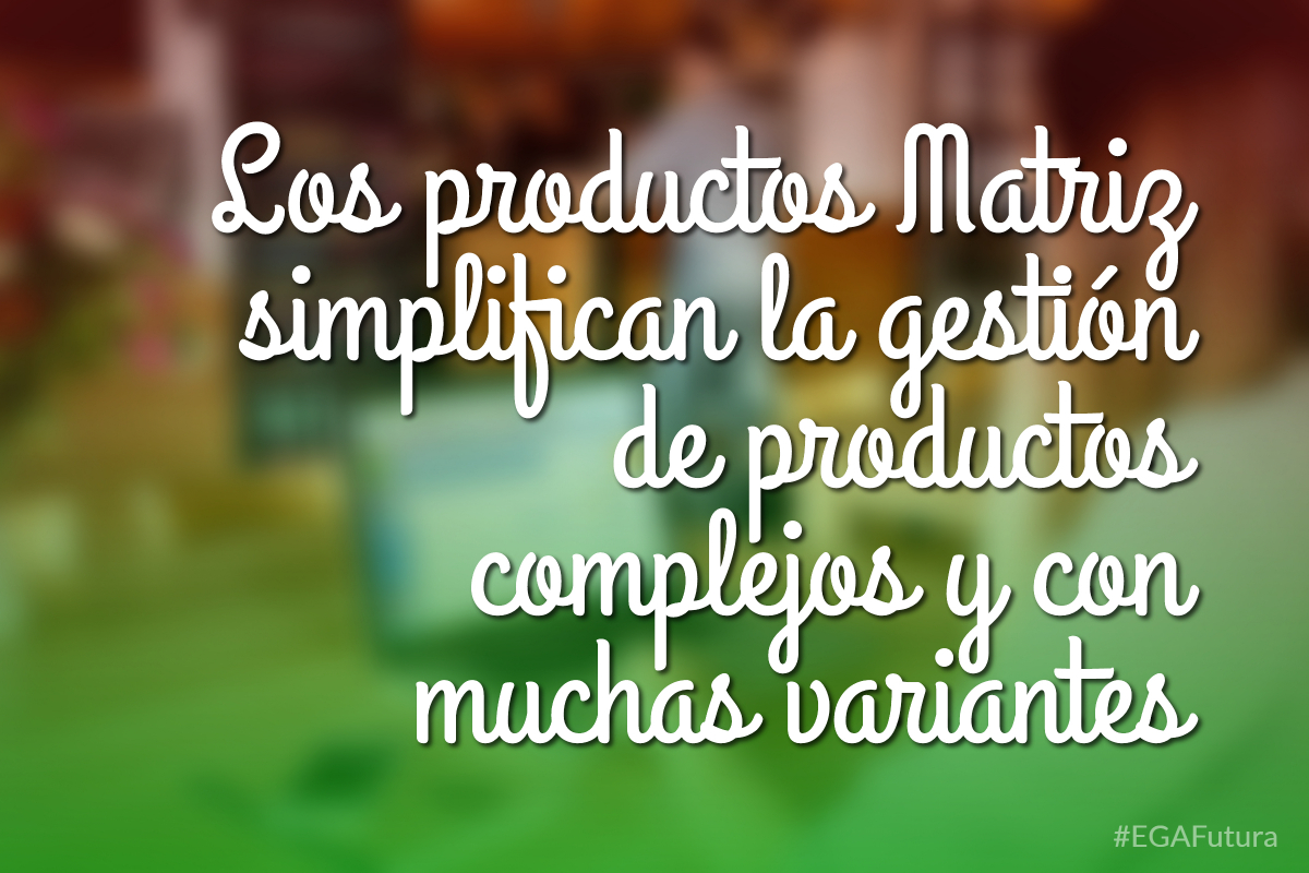 Los productos Matriz simplifican la gestión de productos complejos y con muchas variantes