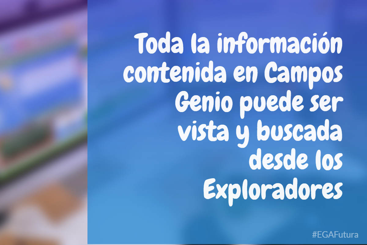 Toda la información contenida en Campos Genio puede ser vista y buscada desde los Exploradores