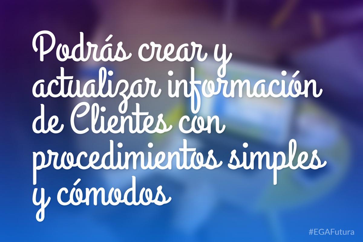 Podrás crear y actualizar información de Clientes con procedimientos simples y cómodos
