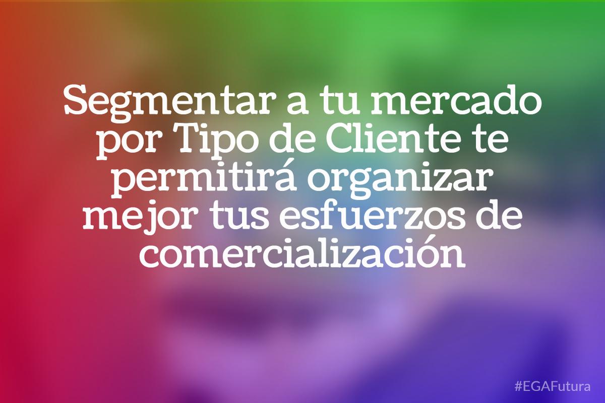 Segmentar a tu mercado por Tipo de Cliente te permitirá organizar mejor tus esfuerzos de comercialización