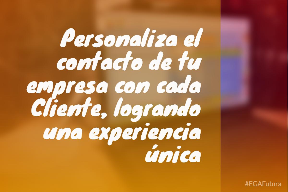 Personaliza el contacto de tu empresa con cada Cliente, logrando una experiencia única