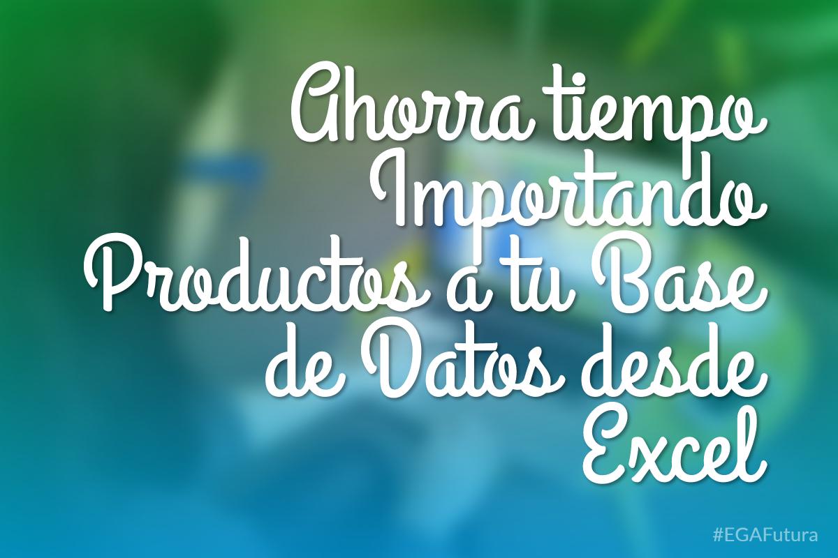 Ahorra tiempo Importando Productos a tu Base de Datos desde Excel