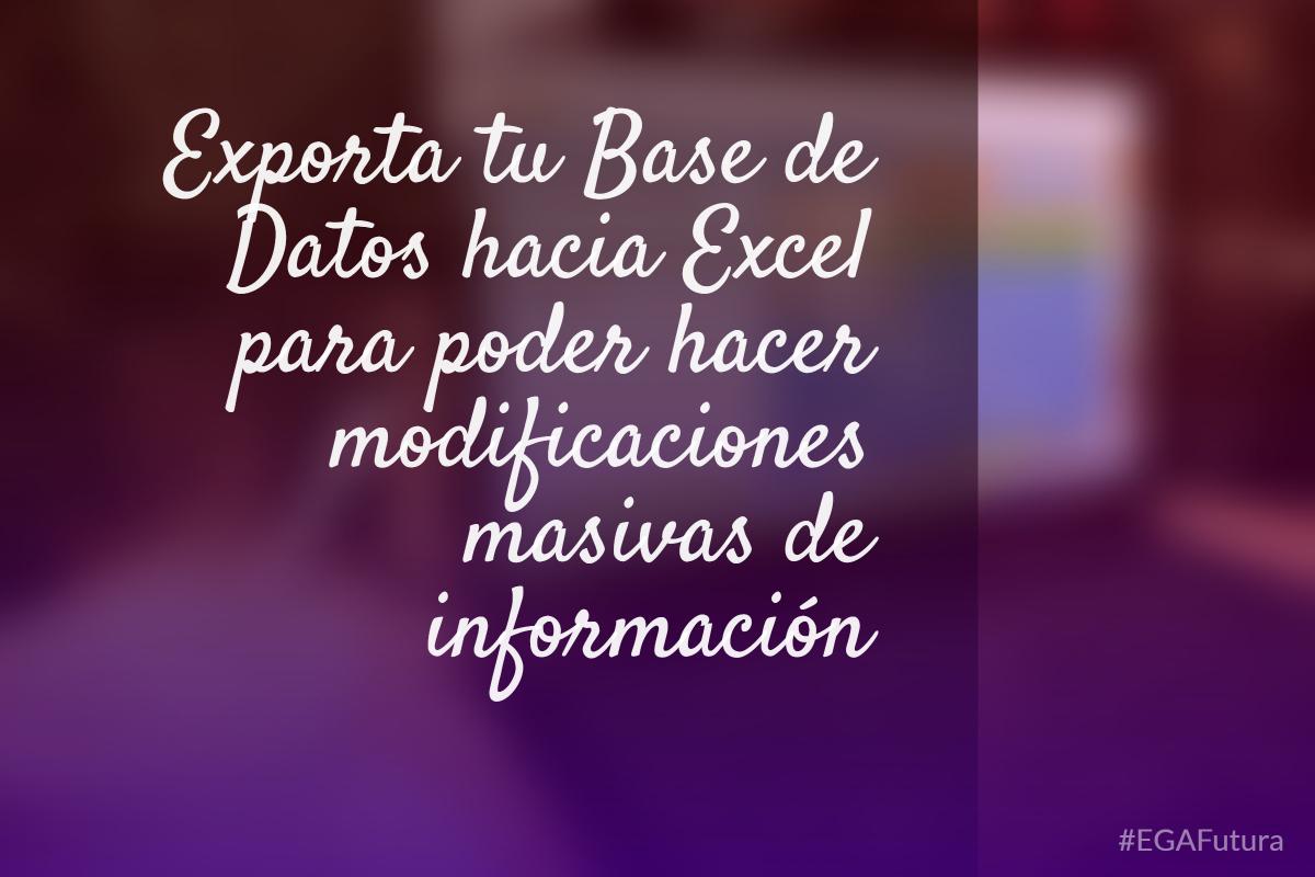 Exporta tu Base de Datos hacia Excel para poder hacer modificaciones masivas de información