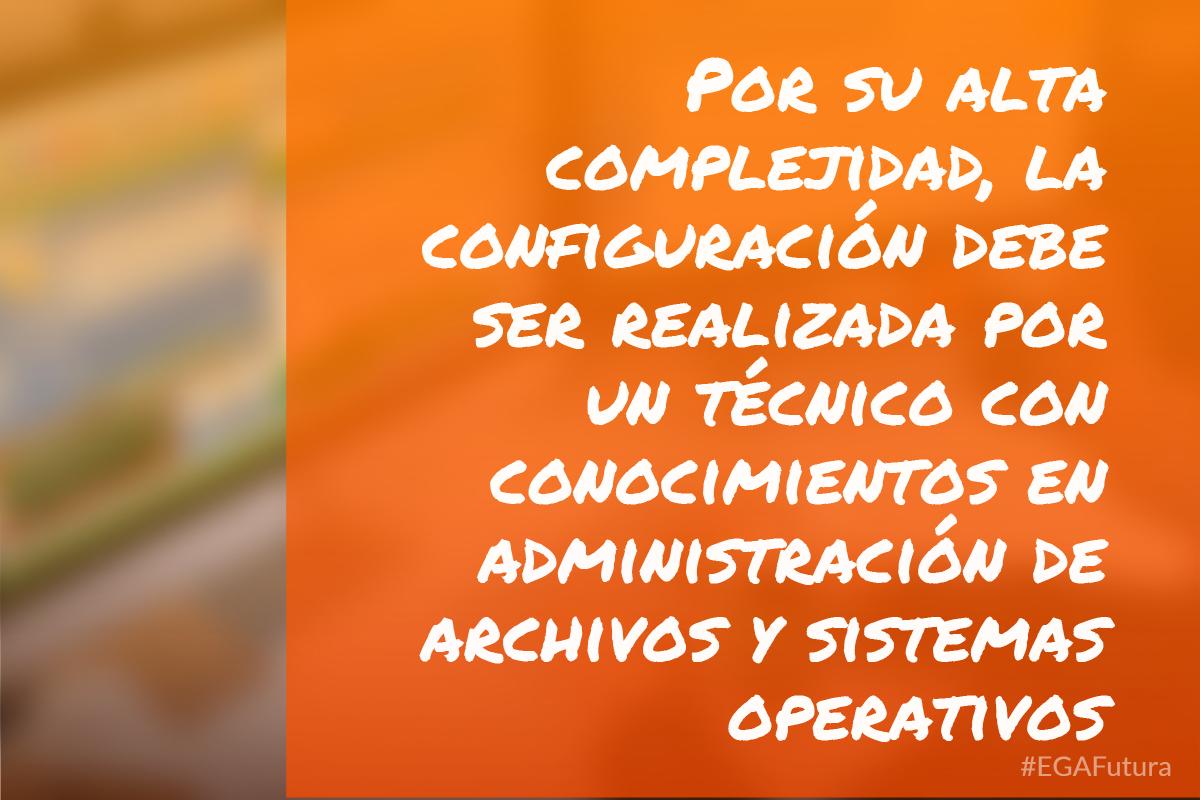 Por su alta complejidad, la configuración debe ser realizada por un técnico con conocimientos en administración de archivos y sistemas operativos
