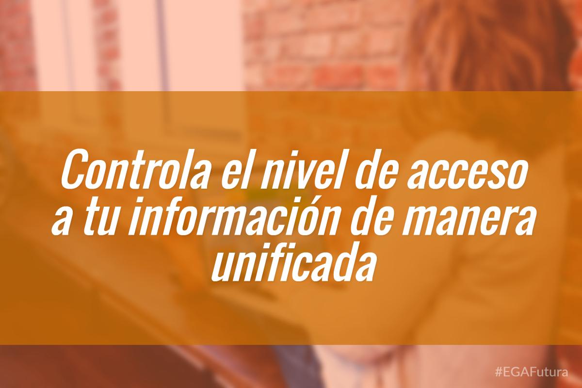 Controla el nivel de acceso a tu información de manera unificada