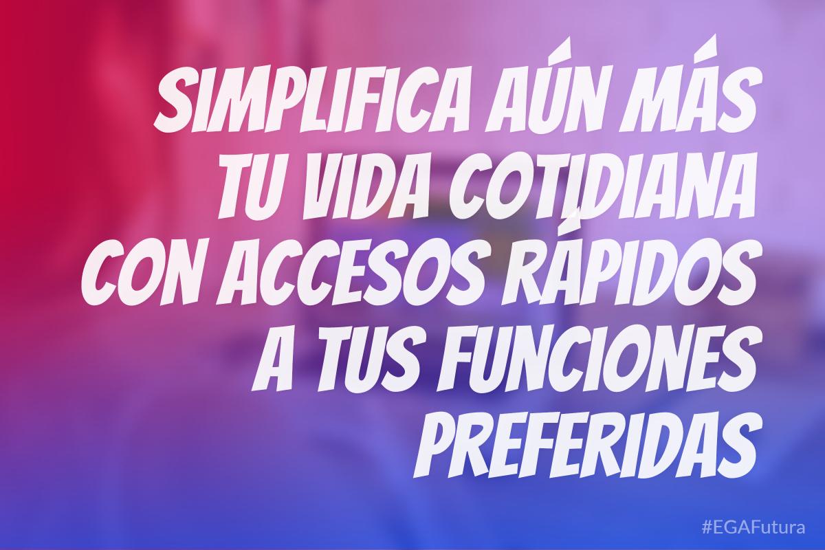 Simplifica aún más tu vida cotidiana con accesos rápidos a tus funciones preferidas