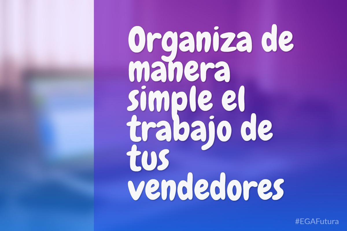 Organiza de manera simple el trabajo de tus vendedores
