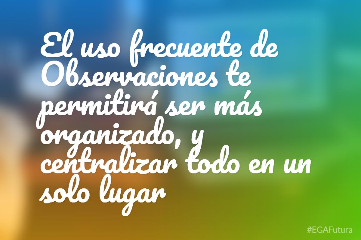 El uso frecuente de Observaciones te permitirá ser más organizado, y centralizar todo en un solo lugar
