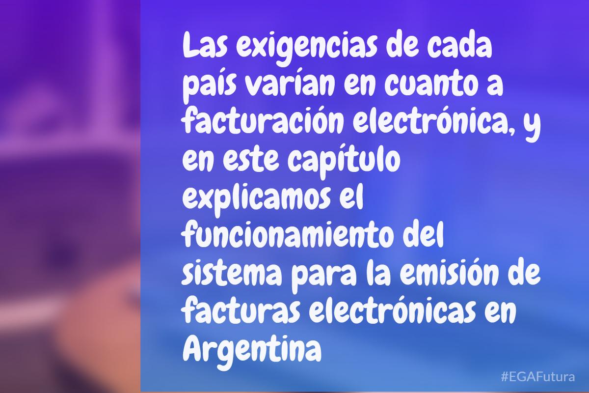 Las exigencias de cada país varían en cuanto a facturación electrónica, y en este capítulo explicamos el funcionamiento del sistema para la emisión de facturas electrónicas en Argentina