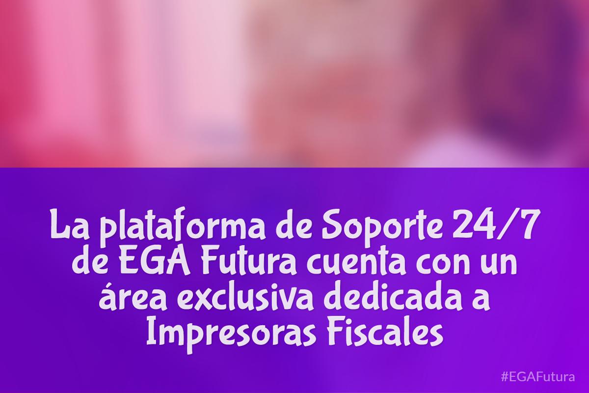 La plataforma de Soporte 24/7 de EGA Futura cuenta con un área exclusiva dedicada a Impresoras Fiscales
