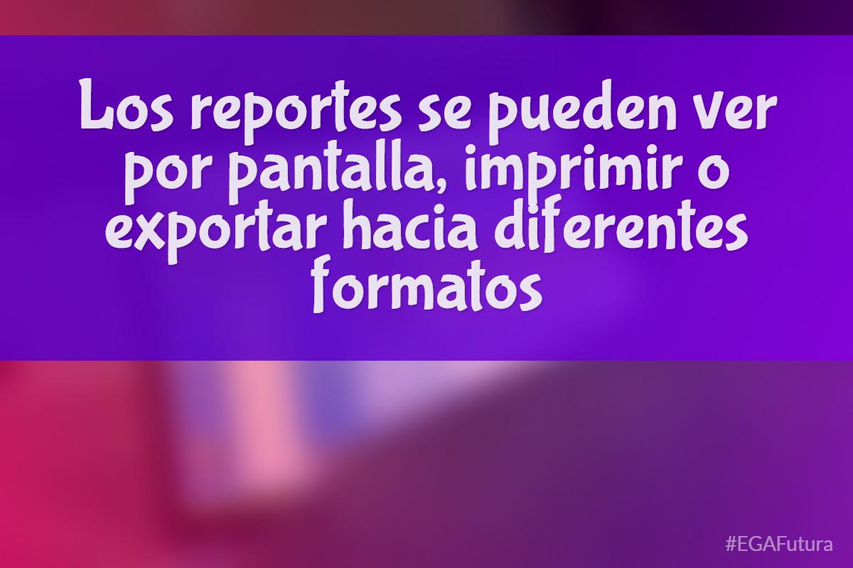 Los reportes se pueden ver por pantalla, imprimir o exportar hacia diferentes formatos