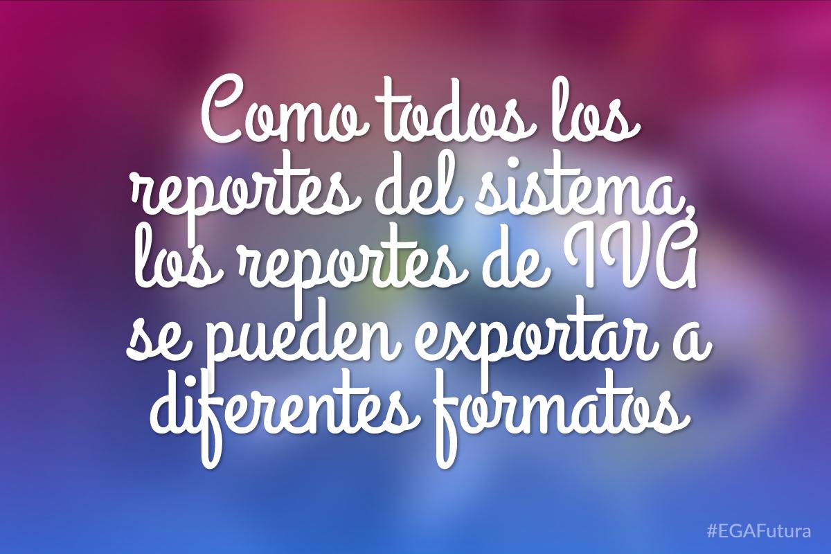 Como todos los reportes del sistema, los reportes de IVA se pueden exportar a diferentes formatos
