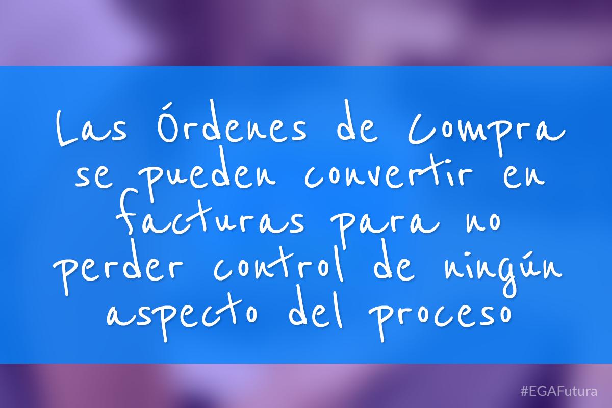 Las Órdenes de Compra se pueden convertir en facturas para no perder control de ningún aspecto del proceso