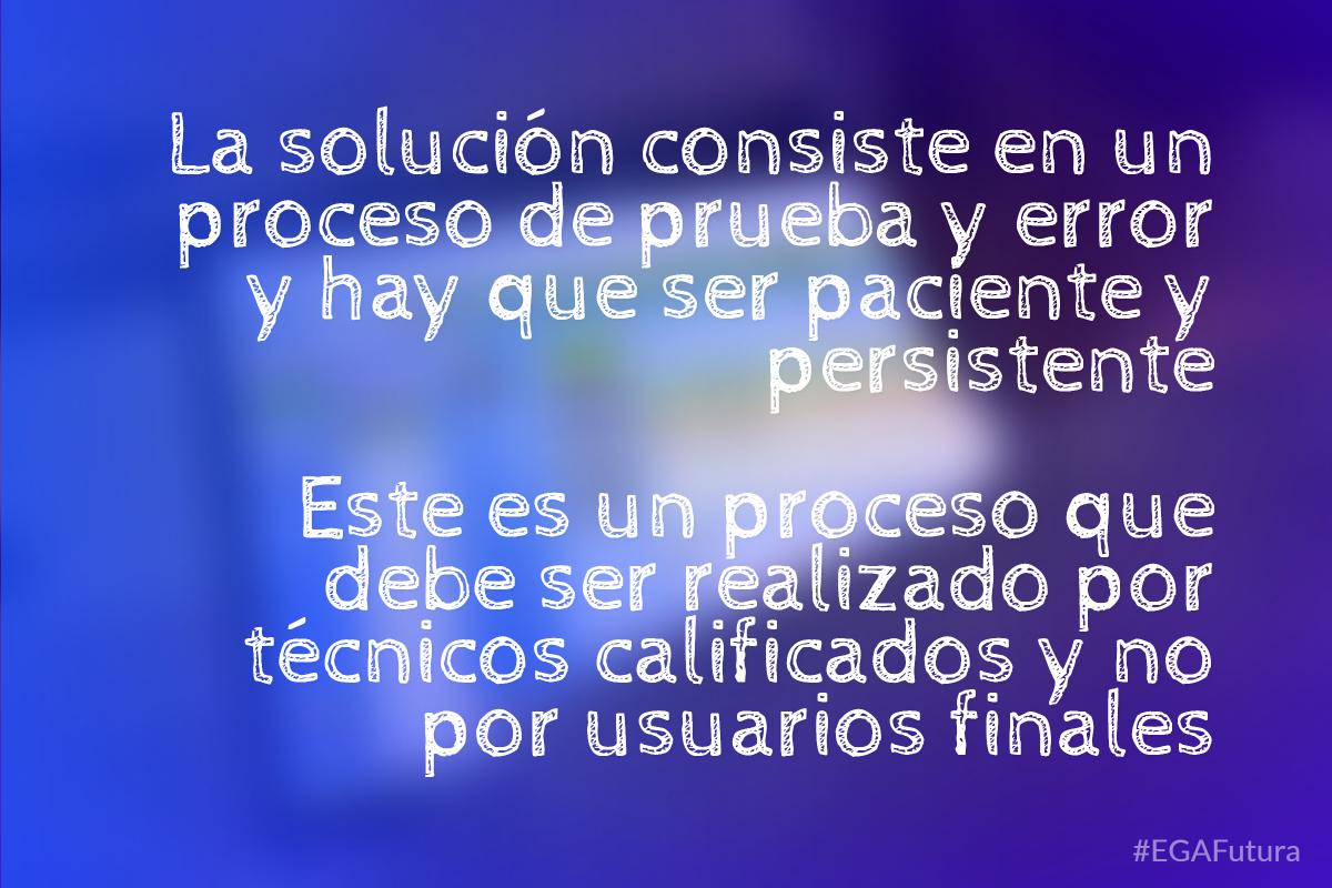 La solución consiste en un proceso de prueba y error y hay que ser paciente y persistente. Este es un proceso que debe ser realizado por técnicos calificados y no por usuarios finales