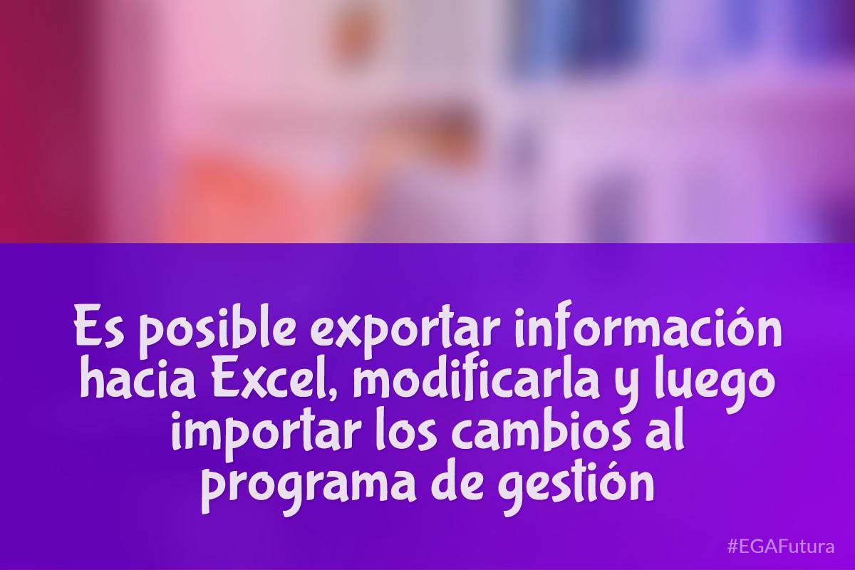 Es posible exportar información hacia Excel, modificarla y luego importar los cambios al programa de gestión