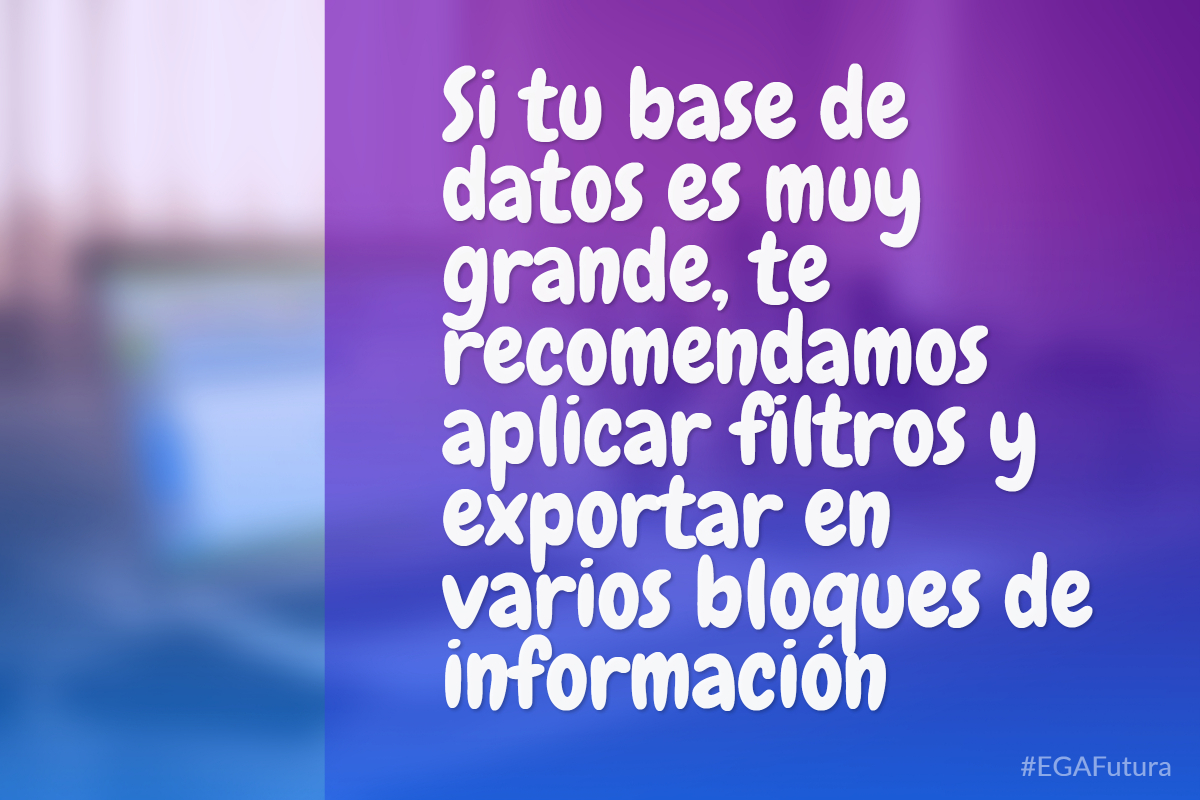 Si tu base de datos es muy grande, te recomendamos aplicar filtros y exportar en varios bloques de información