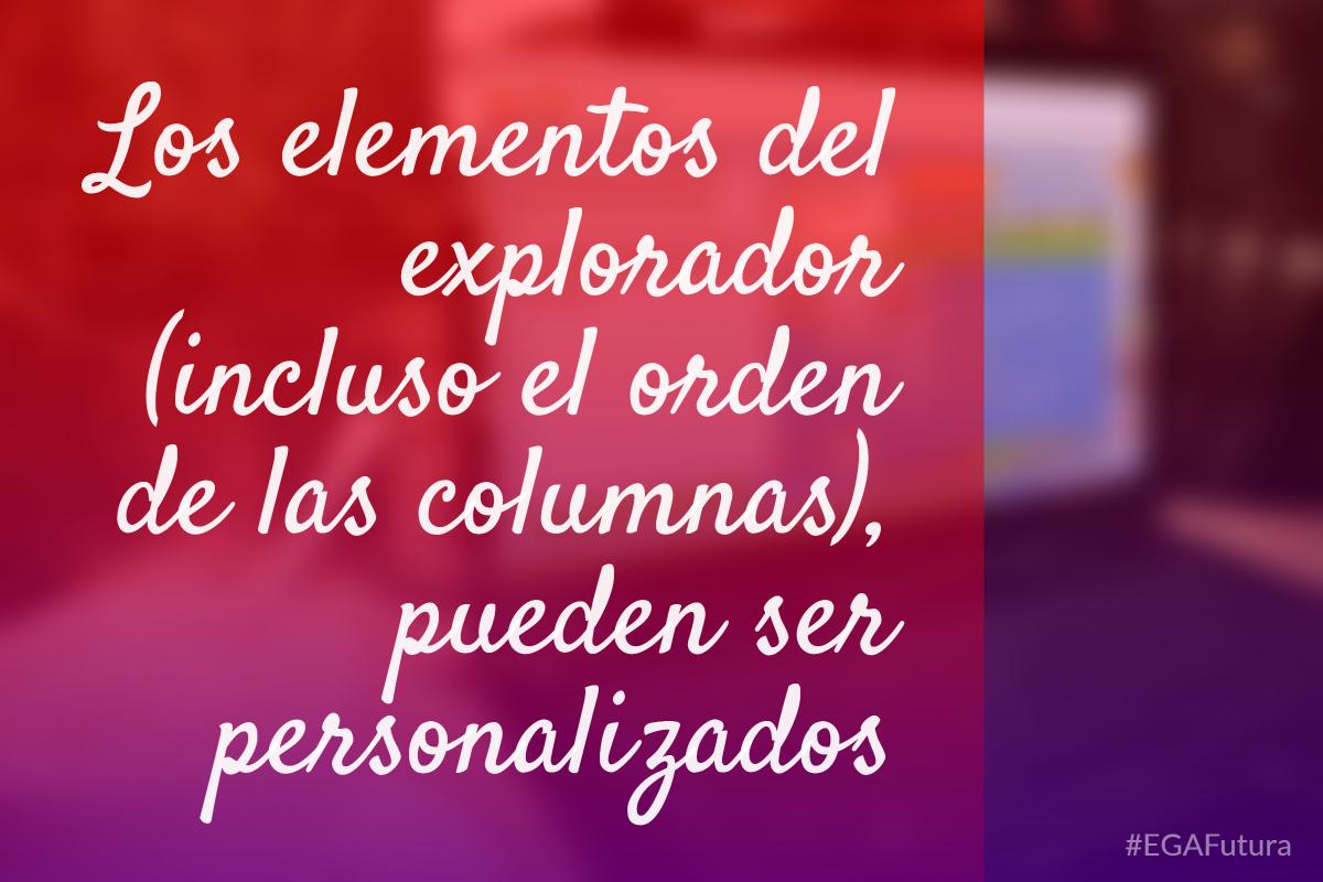 Los elementos del explorador (incluso el orden de las columnas), pueden ser personalizados