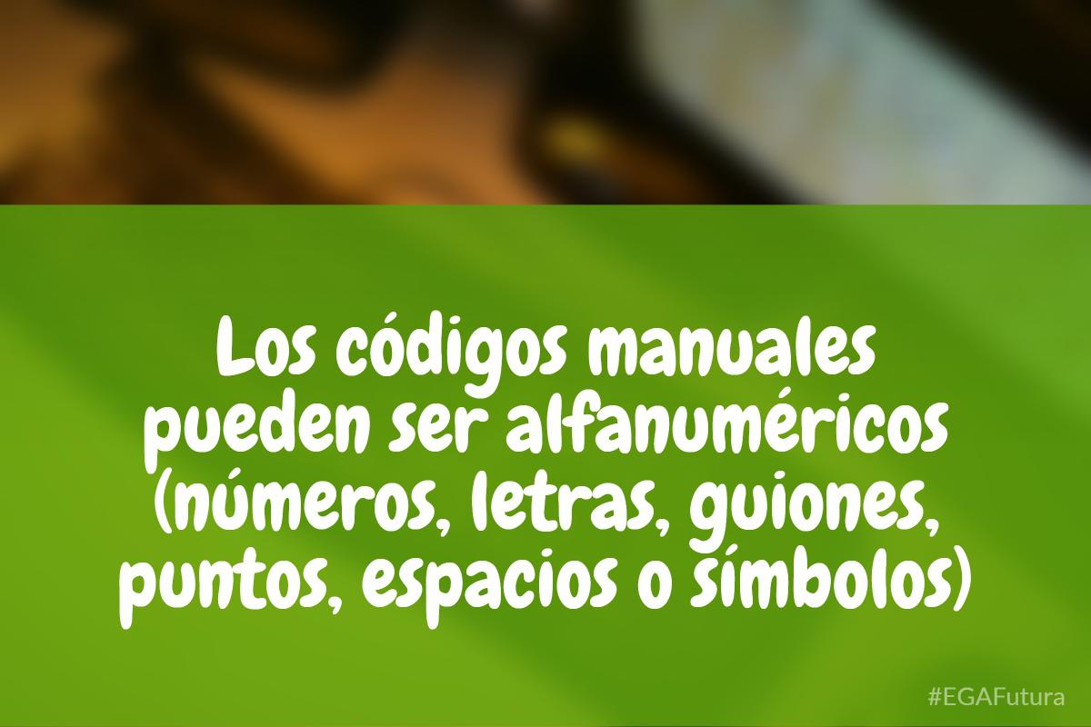 Los códigos manuales pueden ser alfanuméricos (números, letras, guiones, puntos, espacios o símbolos).
