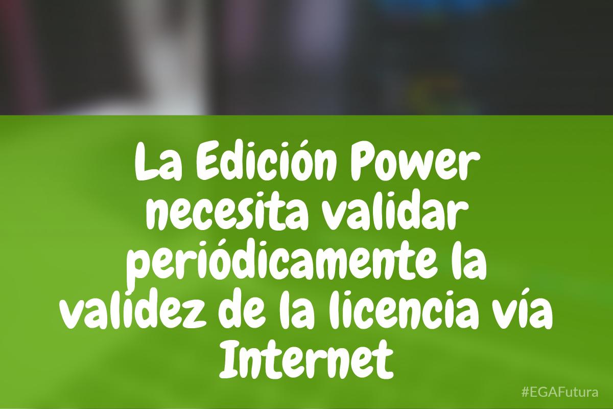 La Edición Power necesita validar periódicamente la validez de la licencia vía Internet