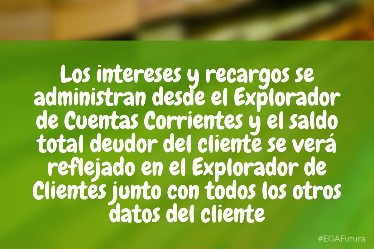 Los intereses y recargos se administran desde el Explorador de Cuentas Corrientes y el saldo total deudor del cliente se verá reflejado en el Explorador de Clientes junto con todos los otros datos del cliente