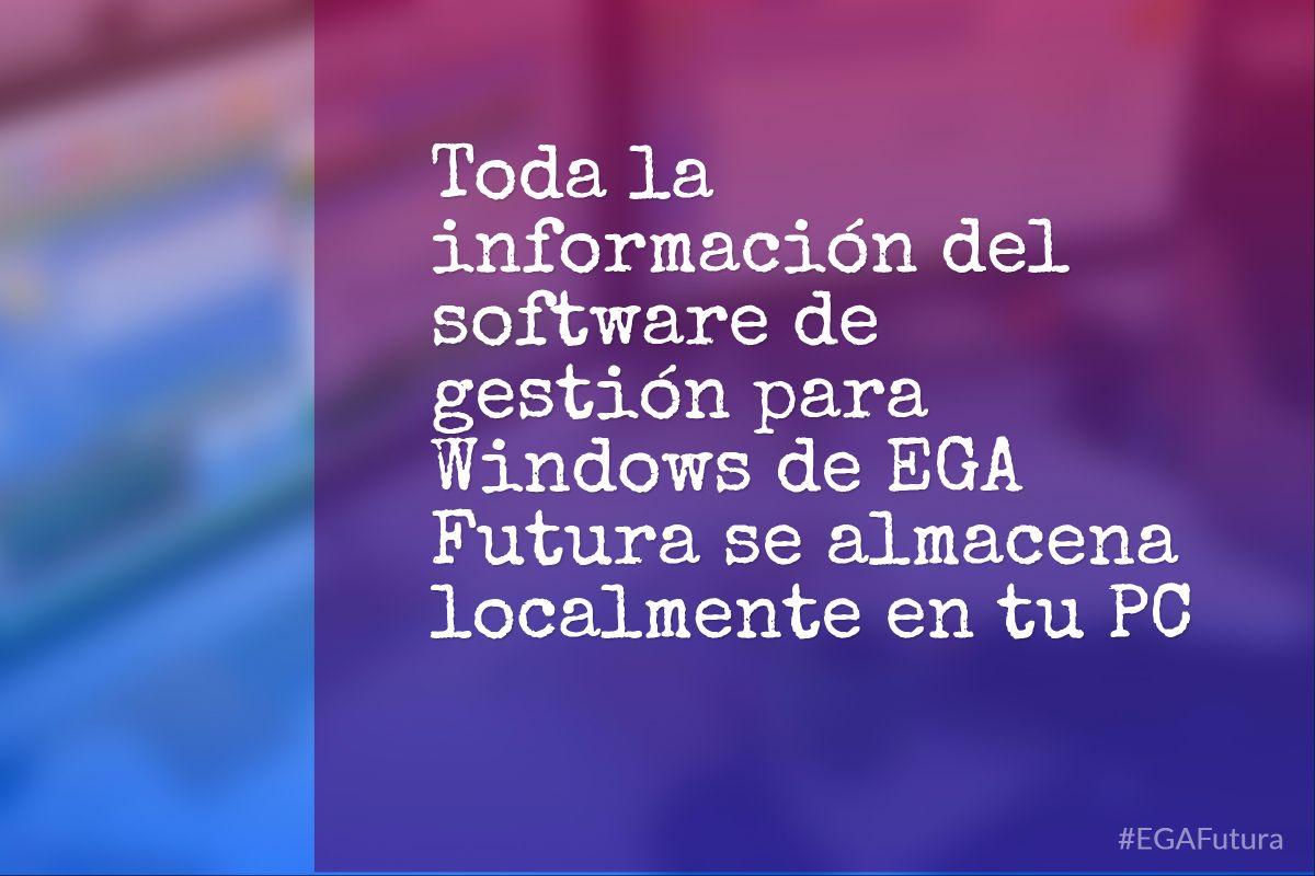 Toda la información del software de gestión para Windows de EGA Futura se almacena localmente en tu PC