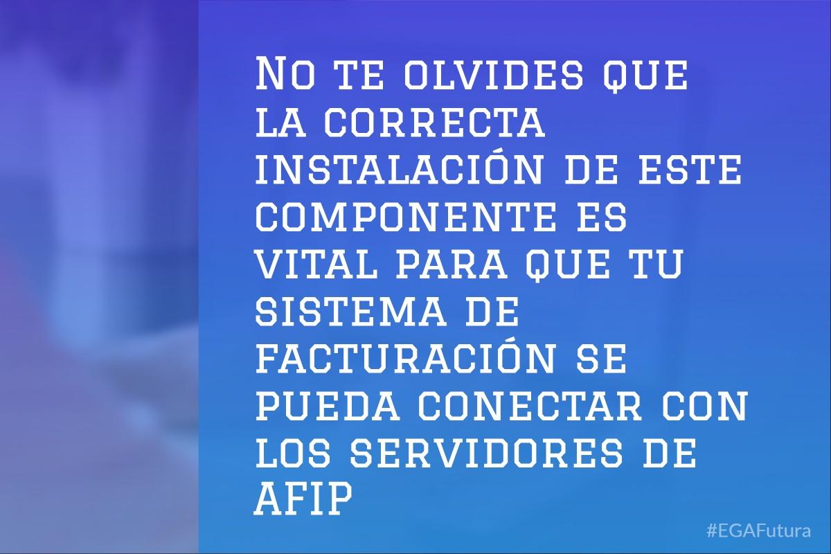 No te olvides que la correcta instalación de este componente es vital para que tu sistema de facturación se pueda conectar con los servidores de AFIP