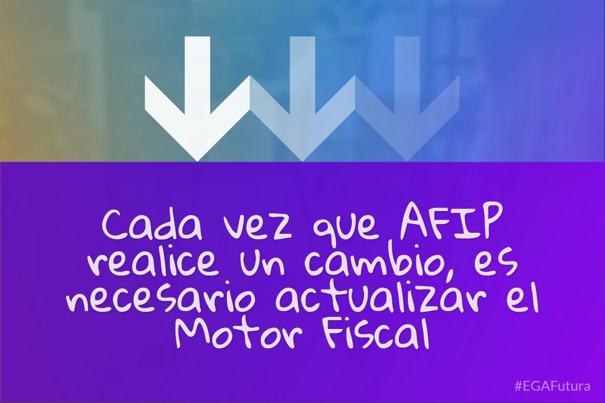 Cada vez que AFIP realice un cambio, es necesario actualizar el Motor Fiscal
