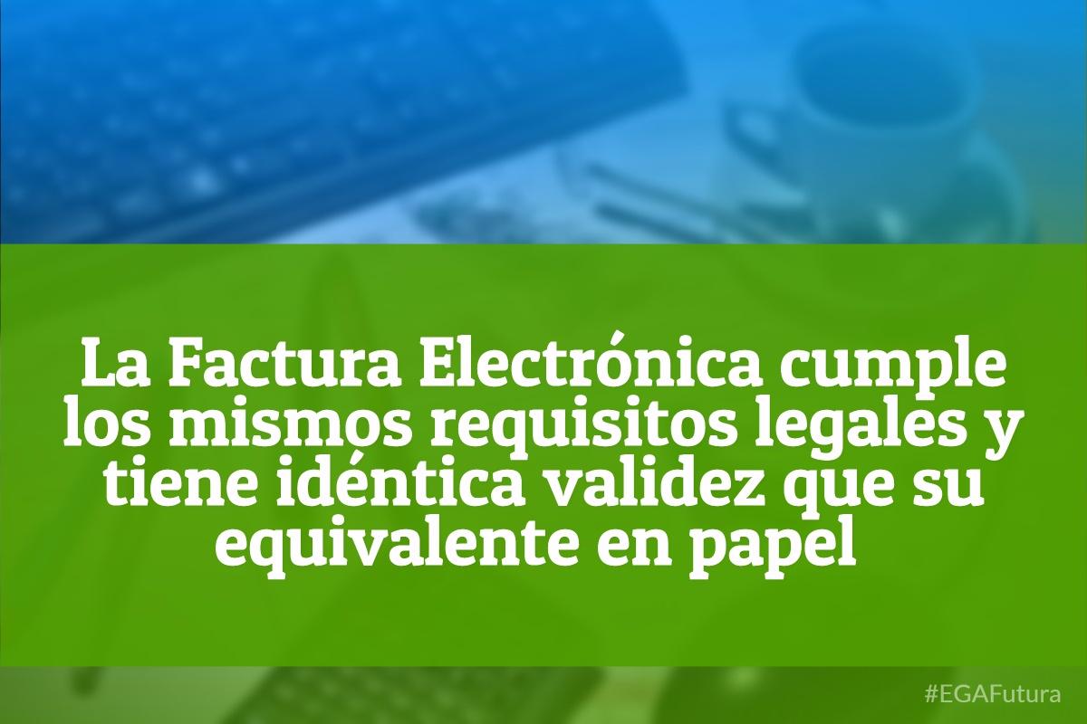 La Factura electrónica cumple los mismos requisitos legales y tiene idéntica validez que su equivalente en papel.