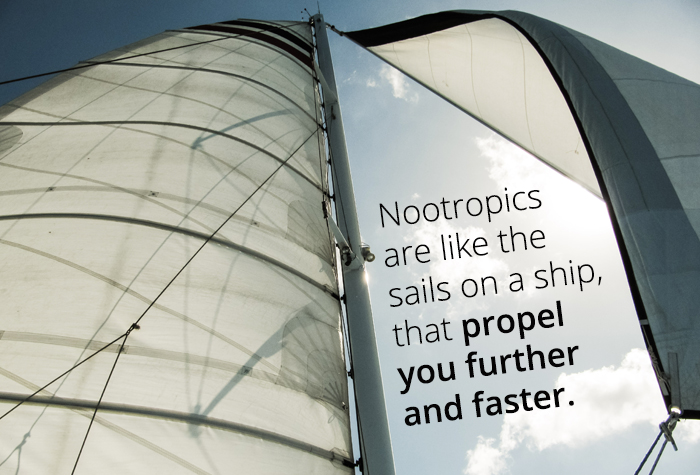 Nootropics are like the sails on a ship that propel you further and faster.