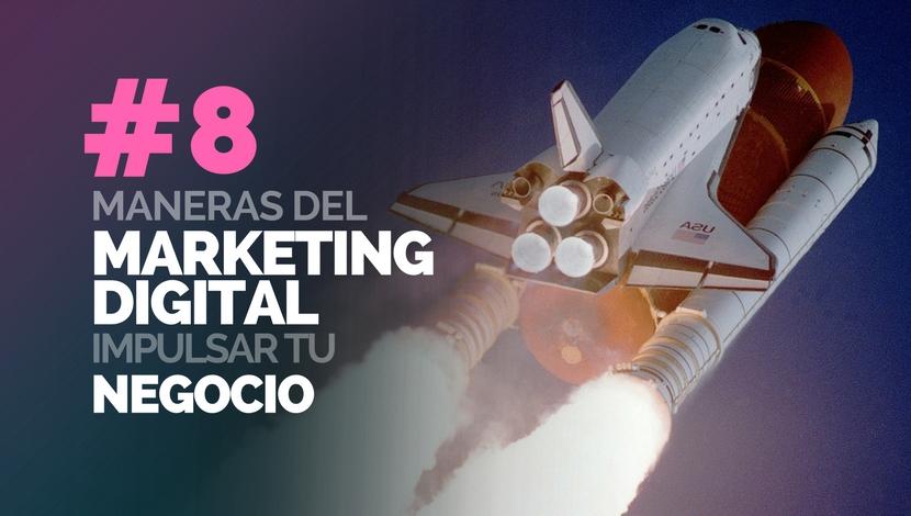 8 Maneras - El Marketing Digital puede Impulsar tu Negocio