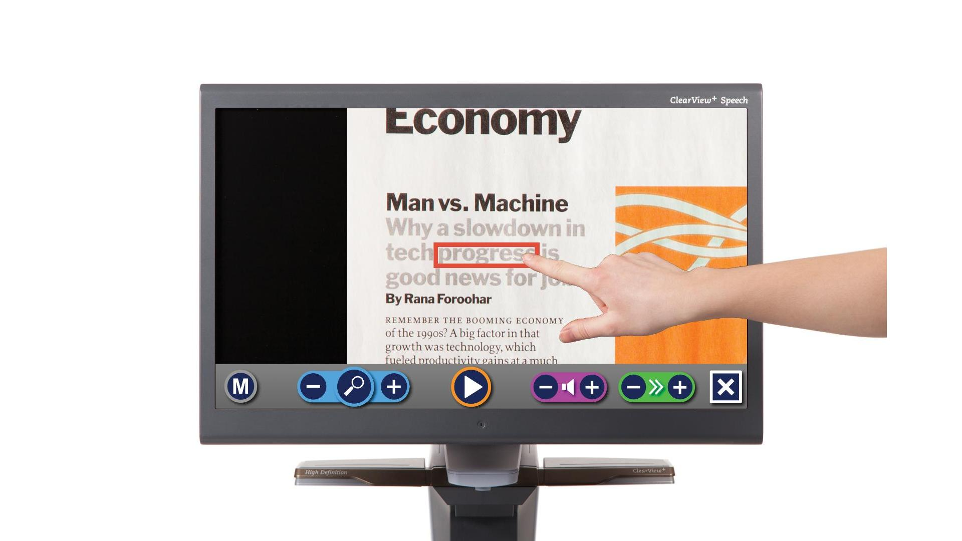 "The ClearView+ Speech is a pictured as a display with the ClearView+ Speech logo at the top right. The cover image displayed is the user interface automatically reading text with the current word in a red box. On the bottom is a bar of controls. On the far left is an ""M"" button with a circle around it. On the middle-left is a set of three buttons: a minus, a magnifying glass, and a plus with a circle around the magnifying glass and a pill-shape connecting the minus and plus buttons. Essentially it is a pill shape with a bulge in the middle for the magnifying glass. On the middle is a play button with a circle. On the middle right there are two sets of icons, both with (in order) minus, and plus. Among the two sets, the first is the ""volume"" icon in between the minus and plus, just like we saw with the magnifying glass. The second set of icons is a ""next"" icon with two carrot/arrows "">>"" in between a minus and plus button. On the far right there is an ""X"" or ""close"" button with a square box around it. The entire display is mounted on a smaller box, when is held by an arm (begin picturing from the side of the display instead of the front) at a 30 degree angle, connected to an object. Skipping over the backwards c-shaped object a bit, on the bottom is rectangular plate for placing objects to magnify. In the bottom margin of the plate is a scroll wheel with a click button in the center, and an orange button above it."