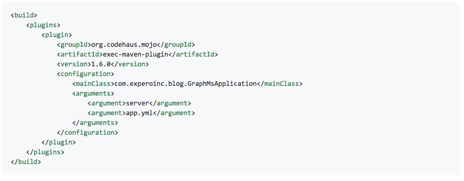 <build>    <plugins>        <plugin>            <groupId>org.codehaus.mojo</groupId>            <artifactId>exec-maven-plugin</artifactId>            <version>1.6.0</version>            <configuration>                <mainClass>com.experoinc.blog.GraphMsApplication</mainClass>                <arguments>                    <argument>server</argument>                    <argument>app.yml</argument>                </arguments>            </configuration>        </plugin>    </plugins> </build>