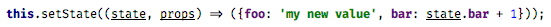 this.setState((state, props) => ({foo: 'my new value', bar: state.bar + 1}));