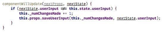 componentWillUpdate(nextProps, nextState) {   if (nextState.userInput !== this.state.userInput) {       this._numChangesMade += 1;       this.props.saveUserInput(this._numChangesMade, nextState.userInput);   } }(fiber-3.png)