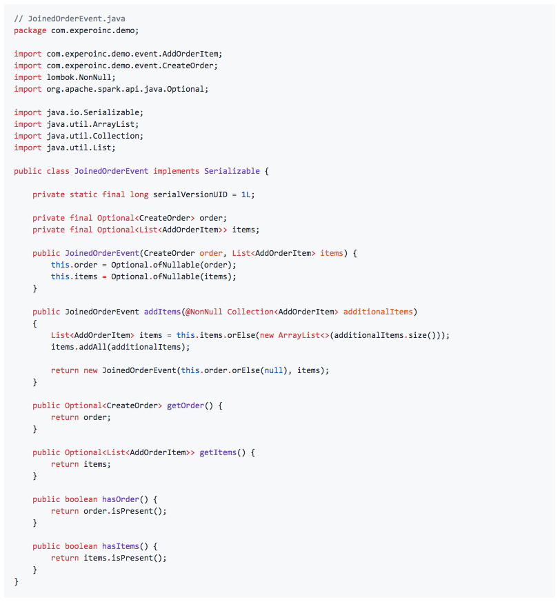 // JoinedOrderEvent.java package com.experoinc.demo;  import com.experoinc.demo.event.AddOrderItem; import com.experoinc.demo.event.CreateOrder; import lombok.NonNull; import org.apache.spark.api.java.Optional;  import java.io.Serializable; import java.util.ArrayList; import java.util.Collection; import java.util.List;  public class JoinedOrderEvent implements Serializable {      private static final long serialVersionUID = 1L;      private final Optional<CreateOrder> order;     private final Optional<List<AddOrderItem>> items;      public JoinedOrderEvent(CreateOrder order, List<AddOrderItem> items) {         this.order = Optional.ofNullable(order);         this.items = Optional.ofNullable(items);     }      public JoinedOrderEvent addItems(@NonNull Collection<AddOrderItem> additionalItems)     {         List<AddOrderItem> items = this.items.orElse(new ArrayList<>(additionalItems.size()));         items.addAll(additionalItems);          return new JoinedOrderEvent(this.order.orElse(null), items);     }      public Optional<CreateOrder> getOrder() {         return order;     }      public Optional<List<AddOrderItem>> getItems() {         return items;     }      public boolean hasOrder() {         return order.isPresent();     }      public boolean hasItems() {         return items.isPresent();     } }
