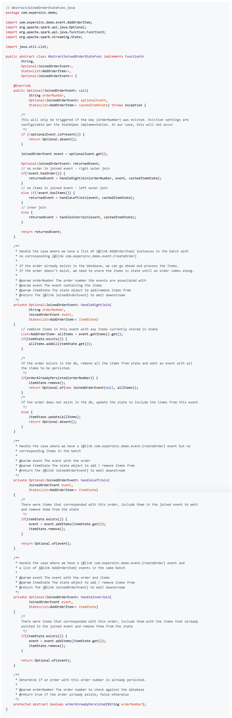 // AbstractJoinedOrderStateFunc.java package com.experoinc.demo;  import com.experoinc.demo.event.AddOrderItem; import org.apache.spark.api.java.Optional; import org.apache.spark.api.java.function.Function3; import org.apache.spark.streaming.State;  import java.util.List;  public abstract class AbstractJoinedOrderStateFunc implements Function3<         String,         Optional<JoinedOrderEvent>,         State<List<AddOrderItem>>,         Optional<JoinedOrderEvent>> {      @Override     public Optional<JoinedOrderEvent> call(             String orderNumber,             Optional<JoinedOrderEvent> optionalEvent,             State<List<AddOrderItem>> cachedItemState) throws Exception {          /*         This will only be triggered if the key (orderNumber) was evicted. Eviction settings are         configurable per the StateSpec implementation. In our case, this will not occur          */         if (!optionalEvent.isPresent()) {             return Optional.absent();         }          JoinedOrderEvent event = optionalEvent.get();          Optional<JoinedOrderEvent> returnedEvent;         // no order in joined event - right outer join         if(!event.hasOrder()) {             returnedEvent = handleRightJoin(orderNumber, event, cachedItemState);         }         // no items in joined event - left outer join         else if(!event.hasItems()) {             returnedEvent = handleLeftJoin(event, cachedItemState);         }         // inner join         else {             returnedEvent = handleInnerJoin(event, cachedItemState);         }          return returnedEvent;     }      /**      * Handle the case where we have a list of {@link AddOrderItem} instances in the batch with      * no corresponding {@link com.experoinc.demo.event.CreateOrder}      *      * If the order already exists in the database, we can go ahead and process the items.      * If the order doesn't exist, we need to store the items in state until an order comes along.      *      * @param orderNumber 