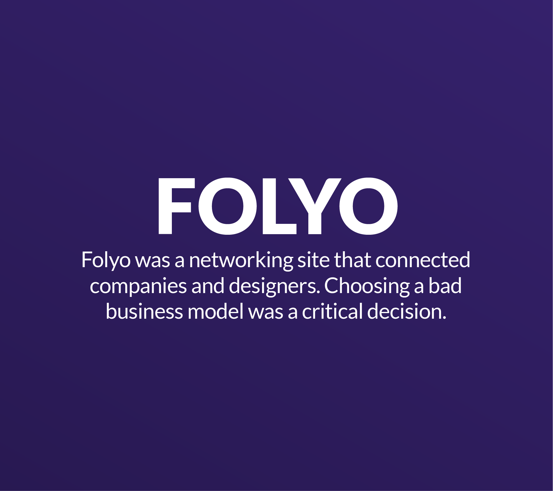 Folyo Folyo was a networking site that connected companies and designers. Choosing a bad business mo…